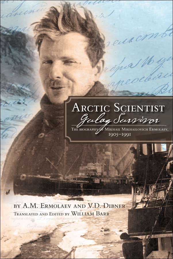 Book Cover Image for: Arctic Scientist, Gulag Survivor: The Biography of Mikhail Mikhailovich Ermolaev, 1905 1991