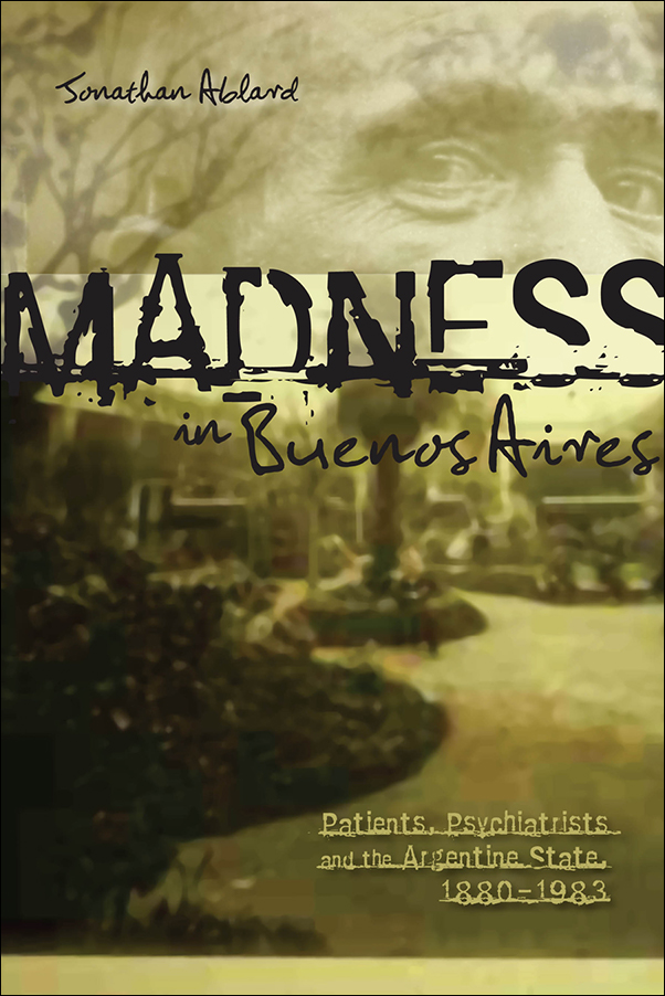 Book cover image for: Madness in Buenos Aires: Patients, Psychiatrists and the Argentine State, 1880-1983