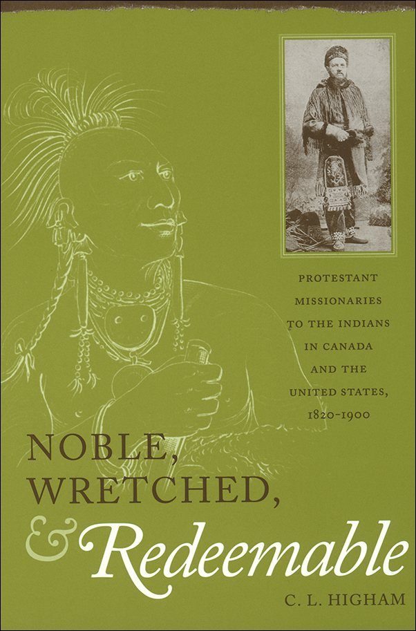 Book cover image for: Noble, Wretched and Redeemable: Protestant Missionaries to the Indians in Canada and the United States, 1820-1900