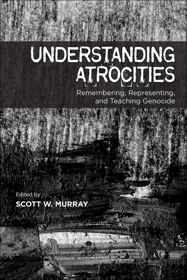Book Cover Image for: Understanding Atrocities: Remembering, Representing, and Teaching Genocide
