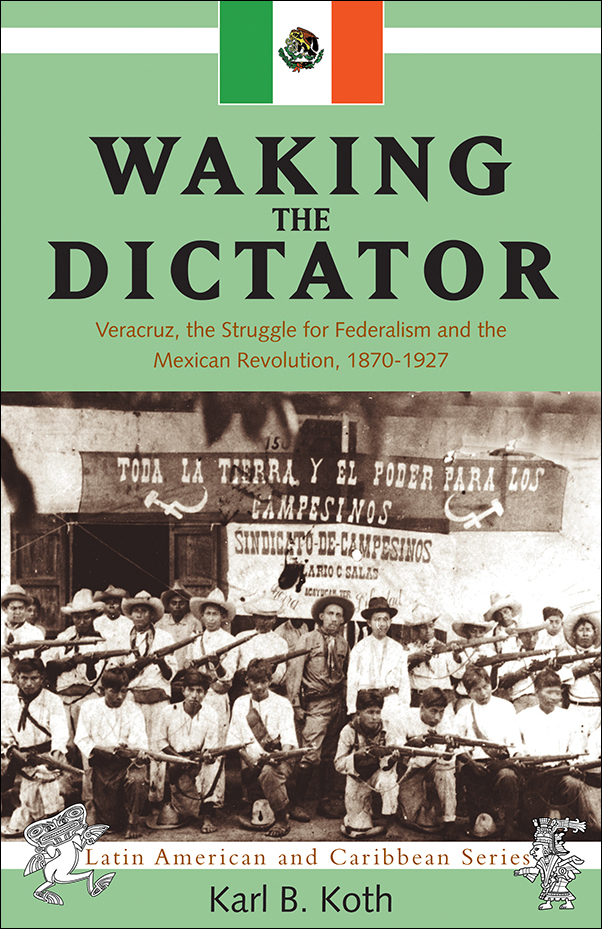 Book Cover Image for: Waking the Dictator: Veracruz, the Struggle for Federalism and the Mexican Revolution, 1870-1927